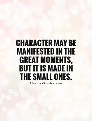 character-may-be-manifested-in-the-great-moments-but-it-is-made-in-the-small-ones-quote-1