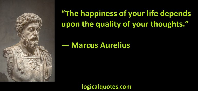"""The happiness of your life depends upon the quality of your thoughts"" - Marcus Aurelius"